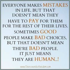 Mistakes are lessons that should grow you, not leave you paralyzed in the judgment box. And people who constantly remind you of your faults are no good for your well-being. Forgive yourself, smile and move on.