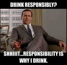 Drink responsibly?