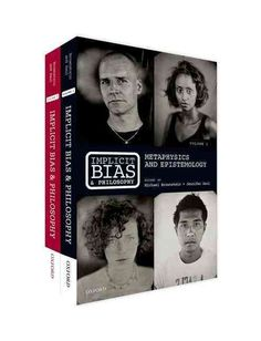 Implicit Bias and Philosophy: Metaphysics and Epistemology; Moral Responsibility, Structural Injustice, and Ethics