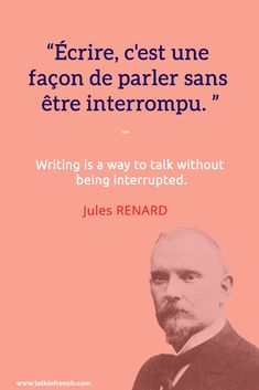 French Quote: Écrire, c'est une façon de parler sans être interrompu. Writing is a way to talk without being interrupted. - Jules RENARD Visit www.talkinfrench.com for your daily dose of everything French.