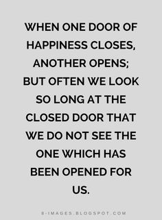 Quotes When one door of happiness closes, another opens; but often we look so long at the closed door that we do not see the one which has been opened for us.
