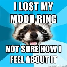 I lost my mood ring. Not sure how I feel about it.