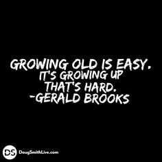 Growing old is easy. It's growing up that's hard. -Gerald Brooks