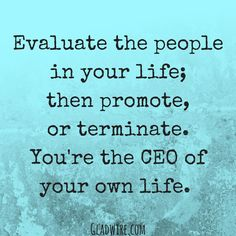 """""""Evaluate the people in your life; then promote or terminate. You're the CEO of your own life.""""  For more positive and uplifting quotes, click on the image above!"""