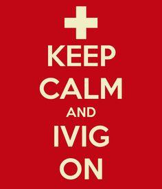 KEEP CALM AND IVIG ON. ha! Or PLEX on!