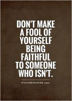 Don't make a fool of yourself being faithful to someone who isn't. Picture Quotes.