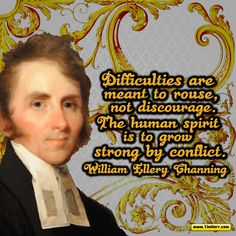 """""""Difficulties are meant to rouse, not discourage. The human spirit is to grow strong by conflict."""" -William Ellery Channing (US Author 1780-1842) #quoteoftheday"""