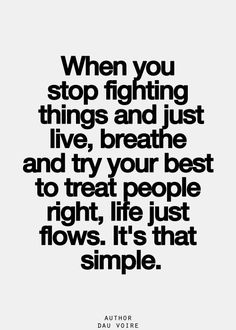 When you stop fighting things and just live, breathe and try your best to treat people right, life just flows. It's that simple.