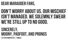 Don't worry about us. Our mischief isn't managed. We solemnly swear we're still up to no good.