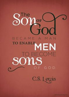 The Son of God became man to enable men to become sons of God.  C.S. Lewis