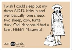 Funny Confession Ecard: I wish I could sleep but my damn A.D.D. kicks in and well basically, one sheep, two sheep, cow, turlte, duck, Old Macdonald had a farm, HEEEY Macarena!