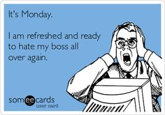 It's Monday. I am refreshed and ready to hate my boss all over again.