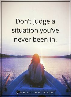 judging quotes Don't judge a situation you've never been in.