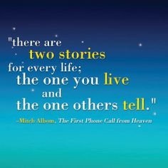"""""""There are two stories for every life; the one you live and the one others tell."""" Quote from The First Phone Call from Heaven by Mitch Albom Tuesdays With Morrie, Mitch Albom, Heaven Quotes, Working On Me, Favorite Book Quotes, Second Story, Condolences, Some Quotes, Bible Quotes"""