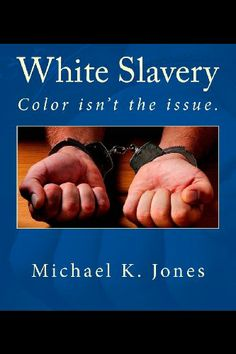 White Slavery: Color isn't the issue. by Michael K. Jones