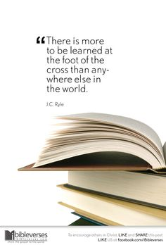 There is more to be learned at the foot of the cross than anywhere else in the world. ~ J.C. Ryle