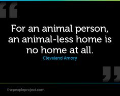 For an animal person, an animal-less home is no home at all. - Cleveland Amory http://www.thepeopleproject.com/animal-people/content/artworks/quotes/quotes/quotes-709.jpg