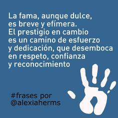 La fama aunque dulce, es breve y efímera. El prestigio en cambio es un camino de esfuerzo y dedicación, que desemboca en respeto, confianza y reconocimiento. #frases por Alexia Herms
