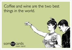 Coffee and wine are the two best things in the world.