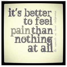 it's better to feel pain than nothing at all - Google Search