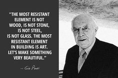"""""""The most resistant element is not wood, is not stene, is not steel, is not glass. The most resistant element in building is art. Let's make something very beautiful.""""   --GIO PONTI (1891-1979) - ARCHITECT, ARTIST, DESIGNER, EDITOR"""