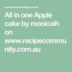 All in one Apple cake by monicaih on www.recipecommunity.com.au