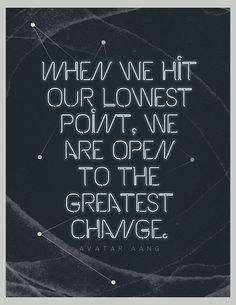When we hit our lowest point, we are open to the greatest change. - Avatar Aang / Legend of Korra