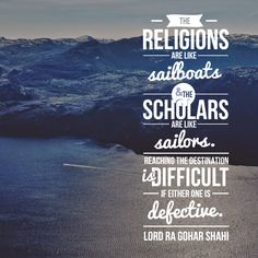 Today's quote is from The Religion of God (Divine Love) by His Divine Eminence RA Gohar Shahi (http://thereligionofgod.com/). 'The religions are like sailboats and the scholars are like sailors. Reaching the destination is difficult if either one is defective.'