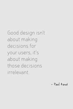 Good design isn't about making decisions for your users, it's about making those decisions irrelevant - Paul Rand