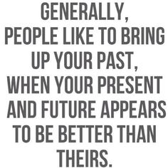 sadly, this is 100% true. I may not have a clean Past but i regret nothing an i look foward to the future!