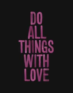 Do all things with love. #quote