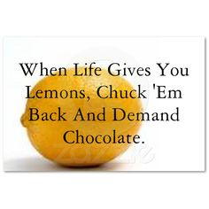 This is totally what I would do since I don't like lemons!!!!!!!!!!!!!!!!!!!!!!  I wonder if life would actually give you the chocolate.......
