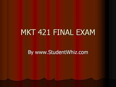 http://www.studentwhiz.com/ MKT 421 Final Exam The answers to the multiple choice questions are drafted in a manner that the students instead of getting confused among the options, spot the correct answer by understanding the basic concepts of the market and marketing.