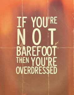 If you're not barefoot then you're overdressed