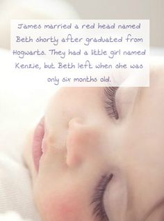James married a red head named Beth shortly after graduated from Hogwarts. They had a little girl named Kenzie, but Beth left when she was only six months old. Little Kenzie never saw her mom after that and didn't know that she had two half-siblings...