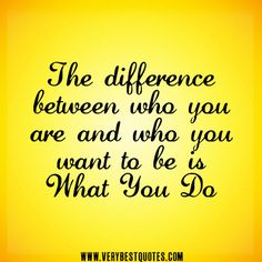 The difference between who you are and who you want to be is what you do. - Unknown