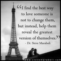 I find the best way to love someone is not to change them, but instead, help them reveal the greatest version of themselves. - Steve Maraboli
