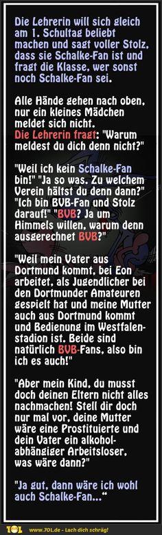 Die Lehrerin ist Schalke-Fan. Die Lehrerin will sich gleich am 1. Schultag beliebt machen und sagt voller Stolz, dass sie Schalke-Fan ist und fragt die Klasse, wer sonst noch Schalke-Fan sei...