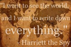 harriet the spy. i want to see the world. wanderlust.