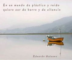 En un mundo de plástico y ruido quiero ser de barro y de silencio.  Eduardo Galeano