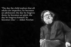 """""""The day the child realizes that all adults are imperfect, he becomes and adolescent. The day he forgives them, he becomes an adult. The day he forgives himself, he becomes wise."""" —Alden Nowlan"""
