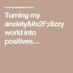 Turning my anxiety/dizzy world into positives…