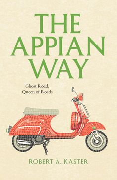 The Appian Way ~ Ghost Road, Queen of Roads ~ Robert A. Kaster ~ a travel journal with historical anecdotes