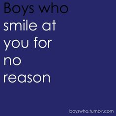 Boys who smile at you for no reason.
