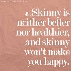 Hmmm, would like to see if that last part is true? Skinny is neither better nor healthier, and skinny won't make you happy.