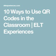10 Ways to Use QR Codes in the Classroom | ELT Experiences