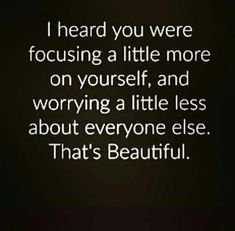I heard you were focusing a little more on yourself, and worrying a little less about everyone else. That's beautiful.