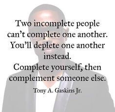 Tony A. Gaskins Jr: Two incomplete people can't complete one another. You'll deplete one another instead. complete yourself, then complement someone else. Great Quotes, Quotes To Live By, Me Quotes, Inspirational Quotes, Motivational Quotes, Funny Quotes, Mantra, New Energy, Note To Self