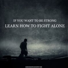 Fight Quote - Fighting Quotes – Fight for it Quotes – Fighter – Quote - If you want to be string learn how to fight alone