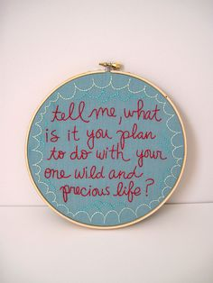 Tell me, what is it you plan to do with your one wild and precious life? From a poem by Mary Oliver